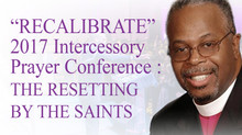 """RECALIBRATE"" 2017 Intercessory Prayer Conference :THE RESETTING BY THE SAINTS"