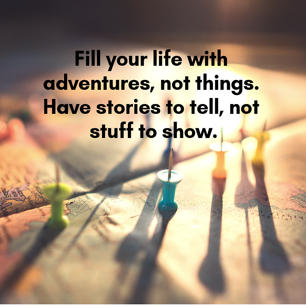 An image of a map with a quote saying Fill your life with adventures not things. Have stories to tell, not stuff to show.