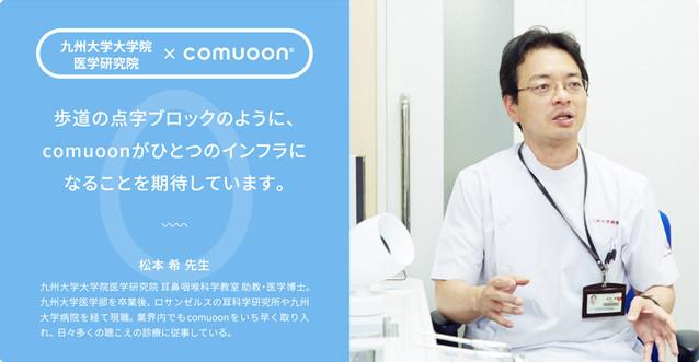 業界内でもいち早くcomuoonを取り入れ、 日々の診療に活かしてこられた九州大学大学院医学研究院さま。 聴こえにくさが軽度の患者さんへの配慮も可能になった事例をご紹介します。