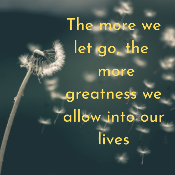 The more we let go, the more greatness we allow into our lives