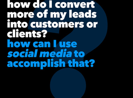 How Do I Convert More Of My Leads Into Customers Or Clients? (Part 1: Social Media)