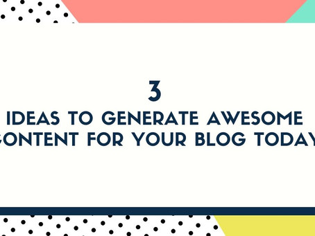 3 Ideas to Generate Awesome Content for Your Blog Today