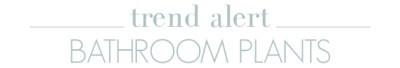 Trend Alert: Bathroom Plants