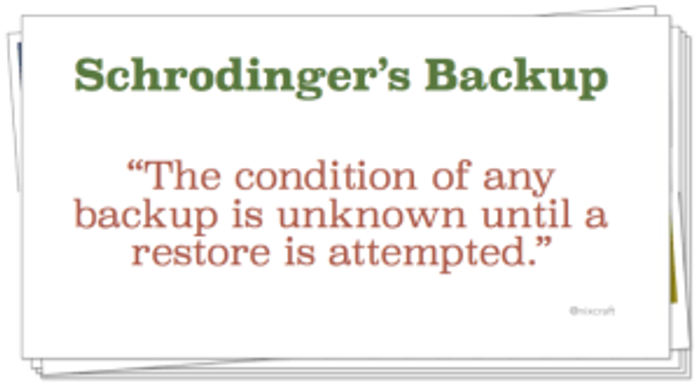 Schrodinger's Backup: The condition of any backup is unknown until a restore is attempted.