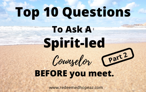 Top 10 Questions to Ask a Spirit-led Counselor. Before You Meet. Part 2.
