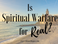 Is Spiritual Warfare For Real?