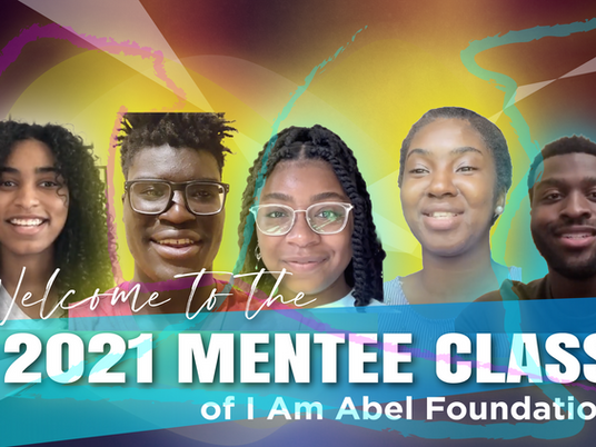 Welcome to the 2021 Mentee Class  of   I Am Abel Foundation
