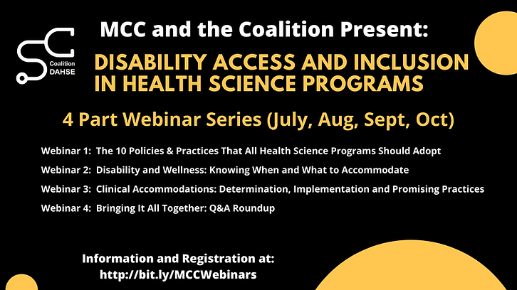 Infographic with the following information:   MCC and the Coalition Present:  Disability access and inclusion in health science programs 4 Part Webinar Series (July, Aug, Sept, Oct) Webinar 1:  The 10 Policies & Practices That All Health Science Programs Should Adopt Webinar 2:  Disability and Wellness: Knowing When and What to Accommodate  Webinar 3:  Clinical Accommodations: Determination, Implementation and Promising Practices  Webinar 4:  Bringing It All Together: Q&A Roundup Information and Registration at: http://bit.ly/MCCWebinars