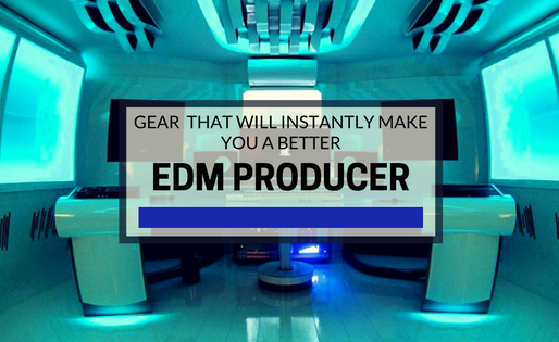 Gear That Will Instantly Make You A Better EDM Producer?