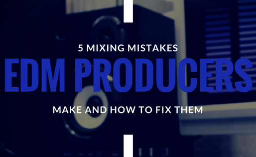5 Mixing Mistakes EDM Producers Make