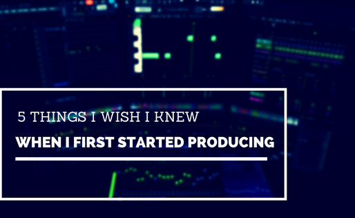 5 Things I Wish I Knew When I Started Producing