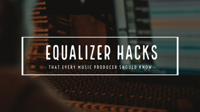 Equalizer Hacks that Every Music Producer Should Know