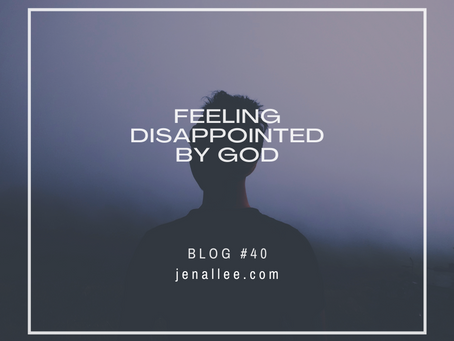 Blog #40- Feeling Disappointed by God