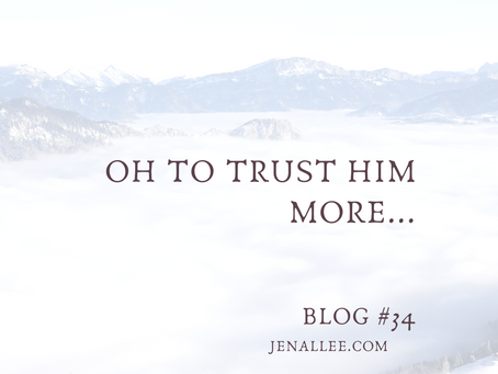 Blog #34- Oh, To Trust Him More...