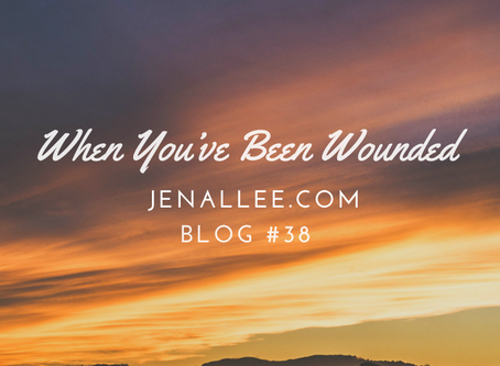 Blog #38- When You've Been Wounded