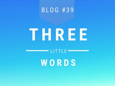 Blog #39 Three Little Words