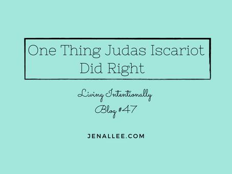 Blog #47 One Thing Judas Did Right