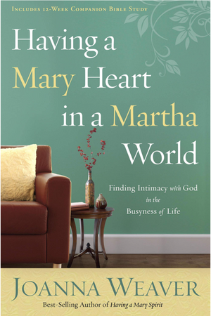 Having a Mary Heart in a Martha World by Joanna Weaver