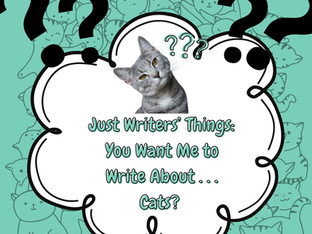 Just Writers' Things: You Want Me to Write About . . . Cats?
