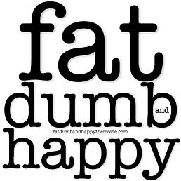 fat, dumb and happy