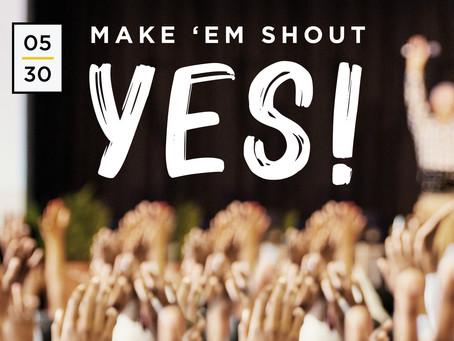 Day #05: Make 'Em Shout YES!