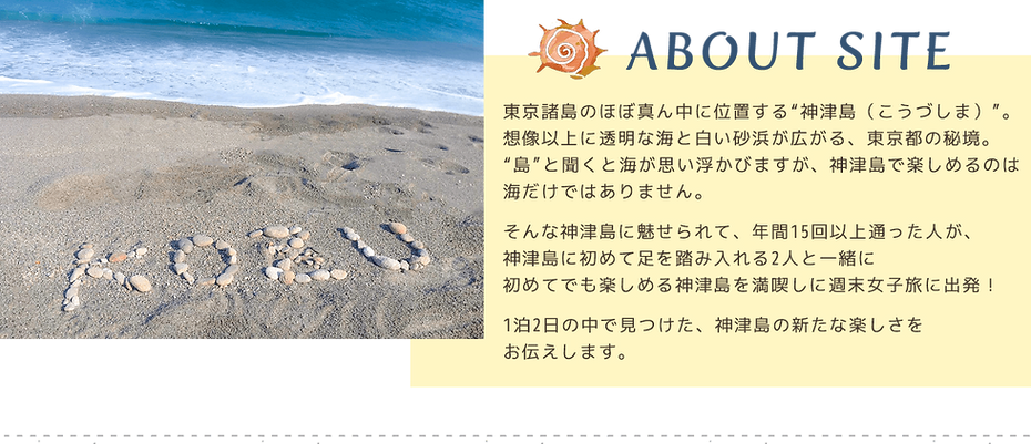 "【ABOUT SITE】東京諸島のほぼ真ん中に位置する""神津島(こうづしま)""。想像以上に透明な海と白い砂浜が広がる、東京都の秘境。""島""と聞くと海が思い浮かびますが、神津島で楽しめるのは海だけではありません。そんな神津島に魅せられて、年間15回以上通った人が、神津島に初めて足を踏み入れる2人と一緒に初めてでも楽しめる神津島を満喫しに週末女子旅に出発!1泊2日の中で見つけた、神津島の新たな楽しさをお伝えします。"
