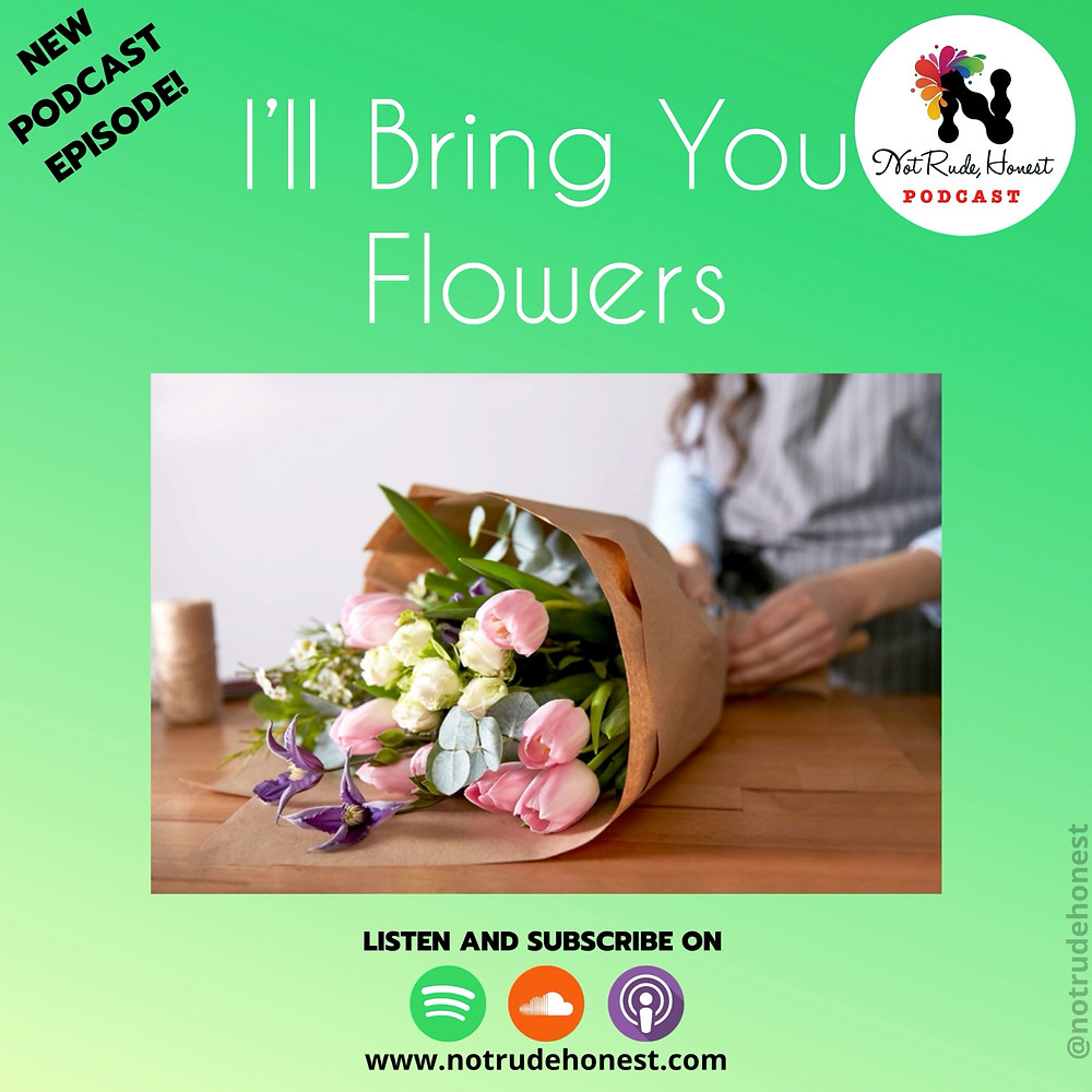 Not Rude, Honest podcast - I'll Bring You Flowers