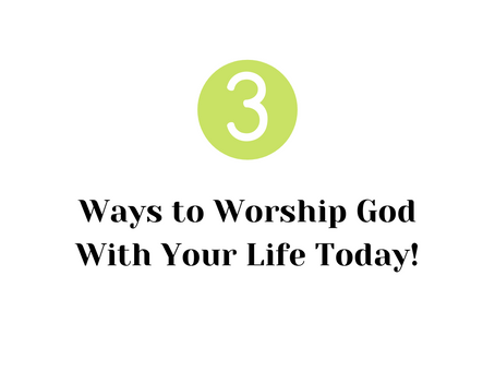 3 Ways to Worship God With Your Life Today!