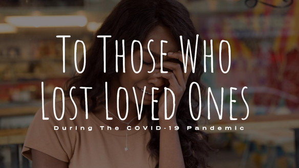 To Those Who Lost Loved Ones During The COVID-19 Pandemic
