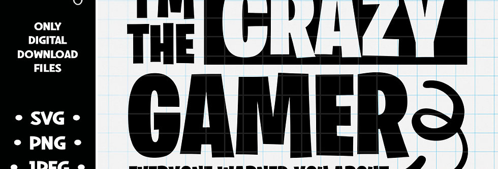 I'm The Crazy Gamer Everyone Warned You About • SVG PNG JPEG
