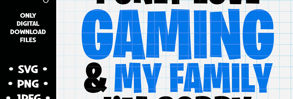 I Only Love Gaming and My Family I'm Sorry • SVG PNG JPEG
