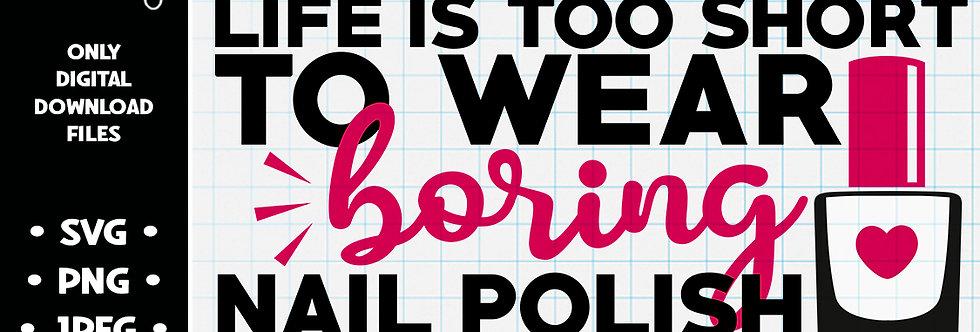 Life is Too Short to Wear Boring Nail Polish • SVG PNG JPEG