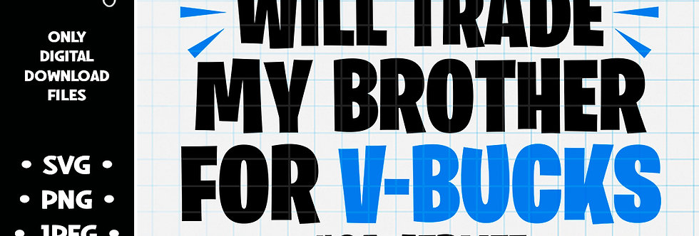 Will Trade My Brother For Vbucks • SVG PNG JPEG
