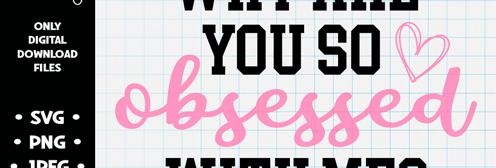 Why Are You So Obsessed With Me? • SVG PNG JPEG
