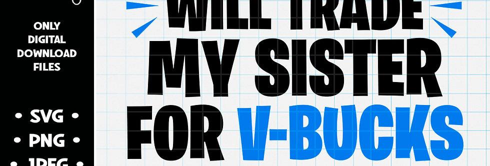 Will Trade My Sister For Vbucks • SVG PNG JPEG