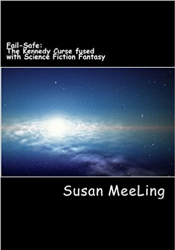 Fail-Safe The Kennedy Curse fused with Science Fiction  By:  Susan MeeLing