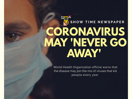 CORONAVIRUS MAY 'NEVER GO AWAY' - WHO
