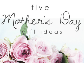 Five Mother's Day Gift Ideas