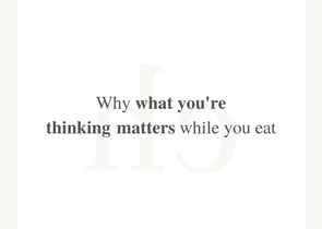 Why does it matter what you're thinking while you eat?