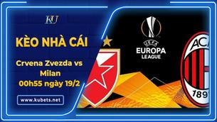 Kèo nhà cái - Crvena Zvezda vs Milan, 00h55 ngày 19/2, Cúp C2 châu Âu