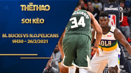 Kèo bóng rổ – Milwaukee Bucks vs New Orleans Pelicans – 9h30 – 26/2/2021