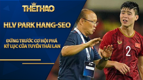 Thầy trò HLV Park Hang-seo đứng trước cơ hội phá kỷ lục của tuyển Thái Lan
