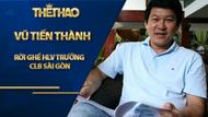 Ông Vũ Tiến Thành rời ghế HLV trưởng CLB Sài Gòn