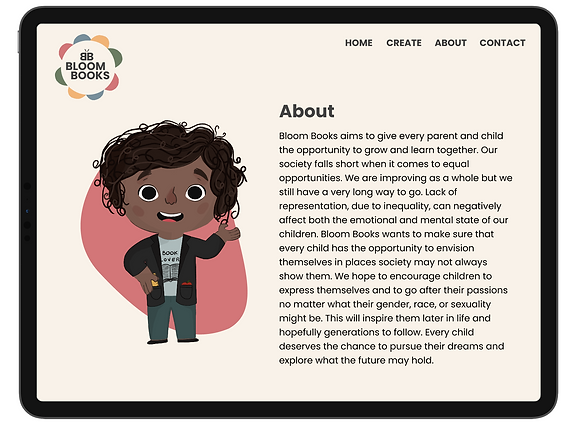 The about page of BloomBooks. Bloom Books aims to give every parent and child the opportunity to grow and learn together. Our society falls short when it comes to equal opportunities. We are improving as a whole but we still have a very long way to go. Lack of representation, due to inequality, can negatively affect both the emotional and mental state of our children. Bloom Books wants to make sure that every child has the opportunity to envision themselves in places society may not always show them. We hope to encourage children to express themselves and to go after their passions no matter what their gender, race, or sexuality might be. This will inspire them later in life and hopefully generations to follow. Every child deserves the chance to pursue their dreams and explore what the future may hold.