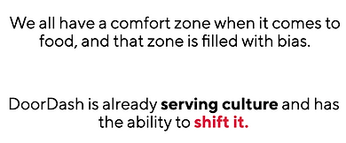 We all have a comfort zone when it comes to food, and that zone is filled with bias. DoorDash is already serving culture and has the ability to shift it.