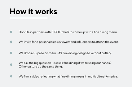 How it works: Doordash partners with BIPOC chefs to come up with a fine dining menu. We invite food personalities, reviewers and influencers to attend the event. We drop a suprice on them - it's fine dining designed without cutlery. We ask the big question - is it still fine dining if we're using our hands? Other cultures do the same thing. We film a video reflection what fine dining means in multicultural America.
