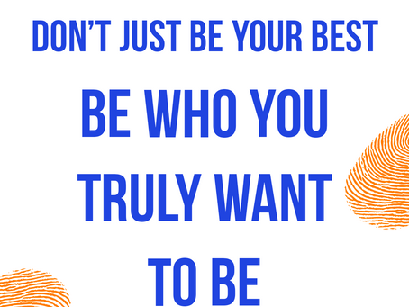Don't Just Be Your Best, Be Who You Truly Want To Be