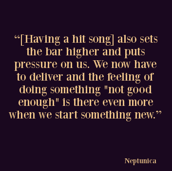 """Neptunica Poseidon Quote: """"[Having a hit song] also sets the bar higher and puts pressure on us. We now have to deliver and the feeling of doing something """"not good enough"""" is there even more when we start something new."""""""