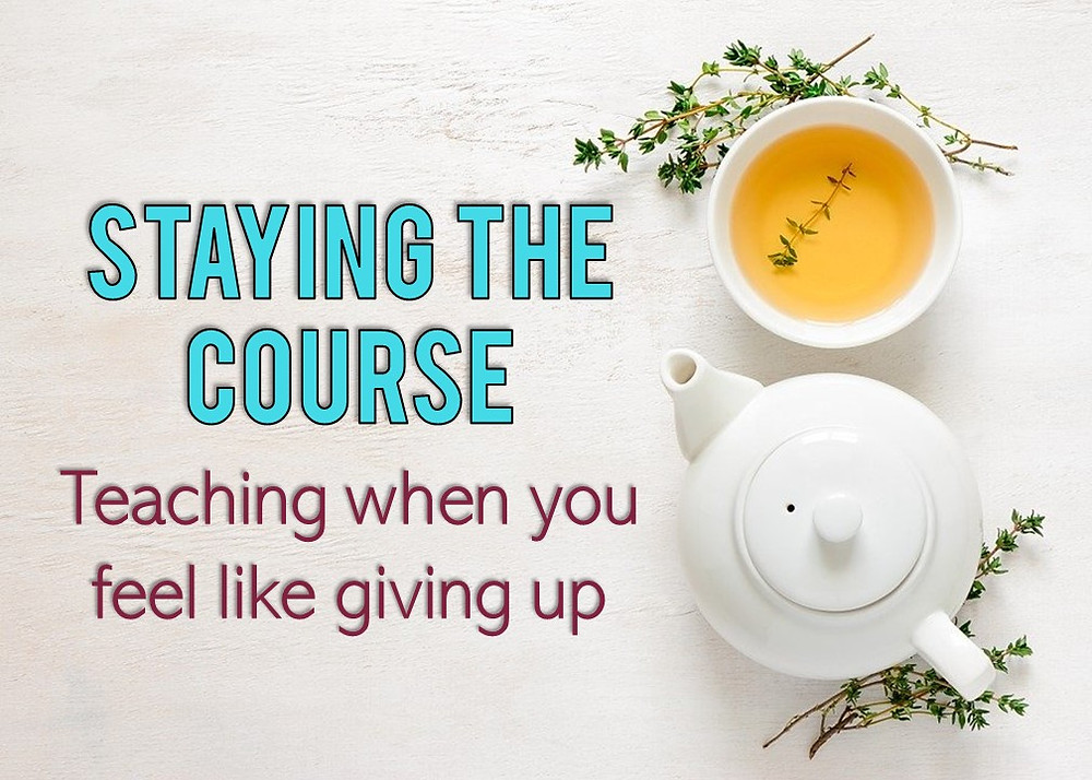 Staying the course when you feel like giving up. Tips for new teachers