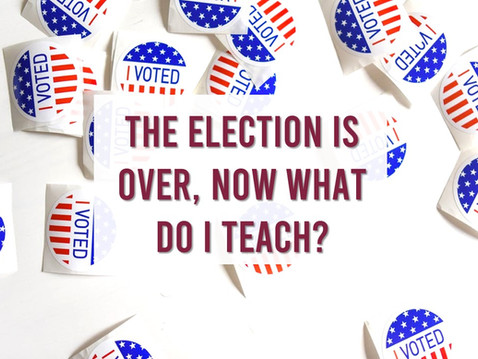 The Election is Over, Now What Do I Teach?